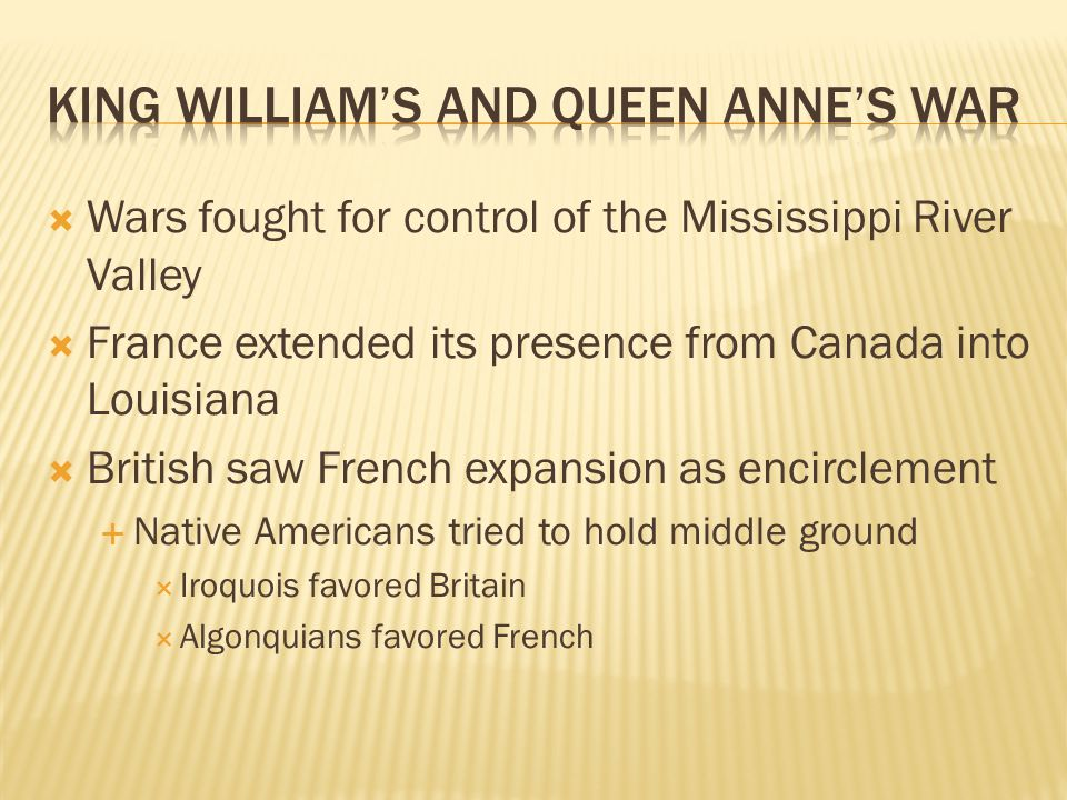  Wars fought for control of the Mississippi River Valley  France extended its presence from Canada into Louisiana  British saw French expansion as encirclement  Native Americans tried to hold middle ground  Iroquois favored Britain  Algonquians favored French