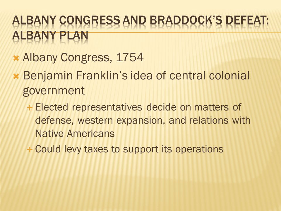  Albany Congress, 1754  Benjamin Franklin's idea of central colonial government  Elected representatives decide on matters of defense, western expansion, and relations with Native Americans  Could levy taxes to support its operations