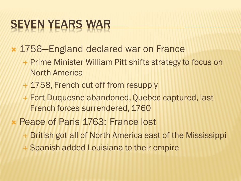  1756—England declared war on France  Prime Minister William Pitt shifts strategy to focus on North America  1758, French cut off from resupply  Fort Duquesne abandoned, Quebec captured, last French forces surrendered, 1760  Peace of Paris 1763: France lost  British got all of North America east of the Mississippi  Spanish added Louisiana to their empire