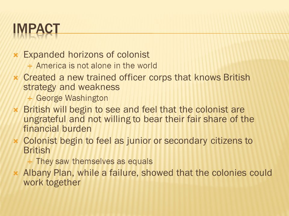 Expanded horizons of colonist  America is not alone in the world  Created a new trained officer corps that knows British strategy and weakness  George Washington  British will begin to see and feel that the colonist are ungrateful and not willing to bear their fair share of the financial burden  Colonist begin to feel as junior or secondary citizens to British  They saw themselves as equals  Albany Plan, while a failure, showed that the colonies could work together