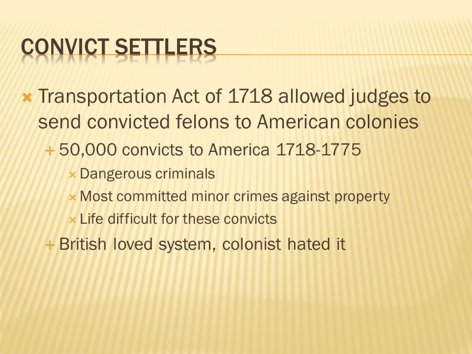  Transportation Act of 1718 allowed judges to send convicted felons to American colonies  50,000 convicts to America 1718-1775  Dangerous criminals  Most committed minor crimes against property  Life difficult for these convicts  British loved system, colonist hated it