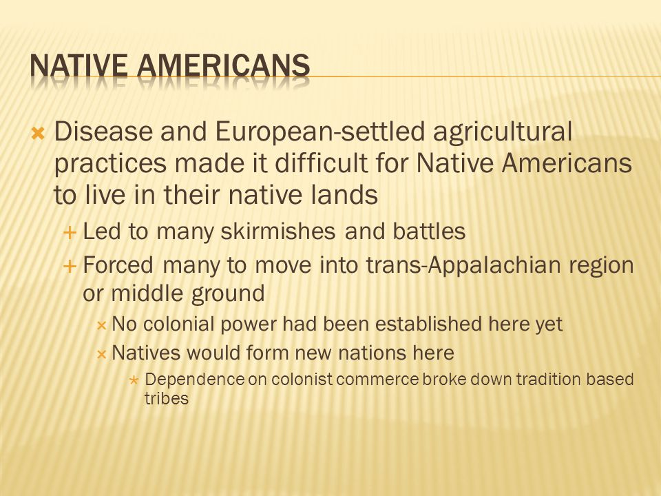  Disease and European-settled agricultural practices made it difficult for Native Americans to live in their native lands  Led to many skirmishes and battles  Forced many to move into trans-Appalachian region or middle ground  No colonial power had been established here yet  Natives would form new nations here  Dependence on colonist commerce broke down tradition based tribes
