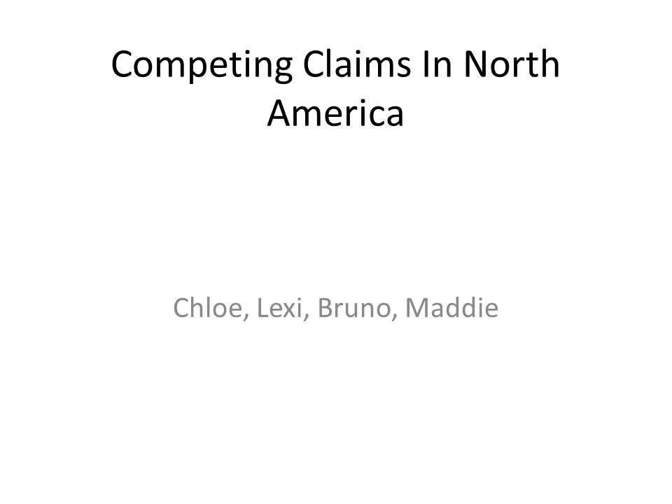 Competing Claims In North America Chloe, Lexi, Bruno, Maddie