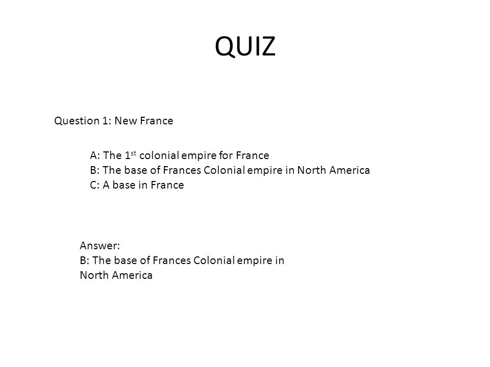 QUIZ Question 1: New France A: The 1 st colonial empire for France B: The base of Frances Colonial empire in North America C: A base in France Answer: