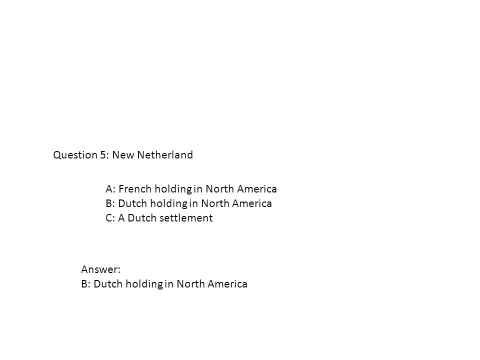 A: French holding in North America B: Dutch holding in North America C: A Dutch settlement Question 5: New Netherland Answer: B: Dutch holding in Nort