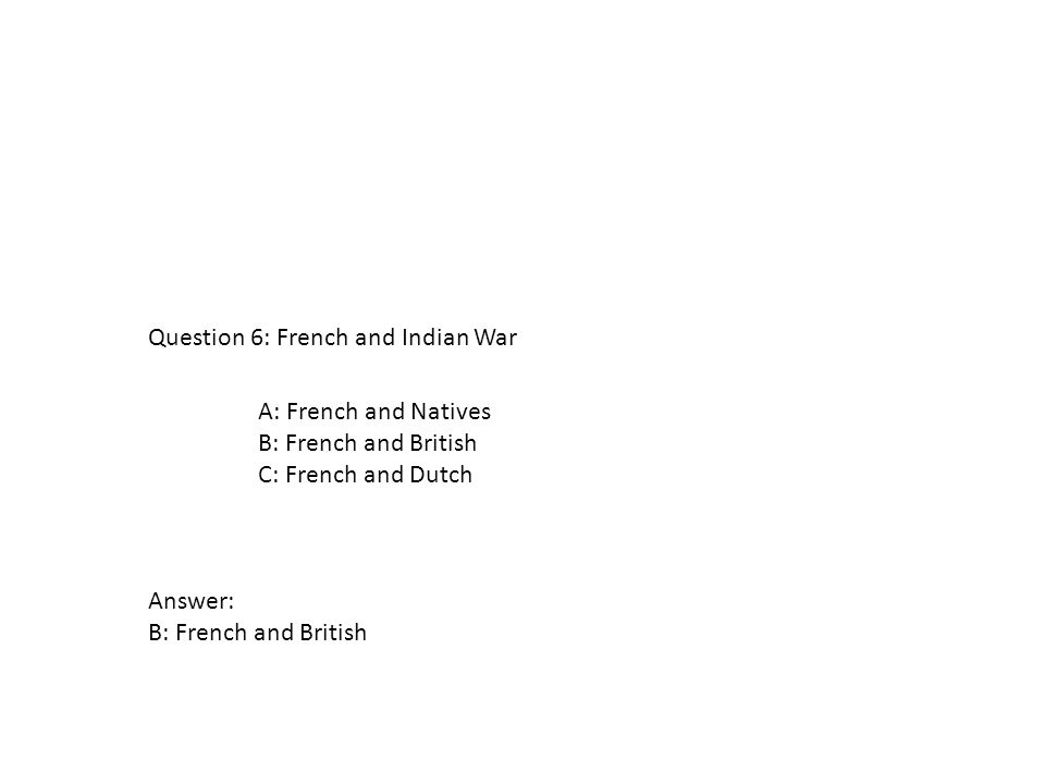 A: French and Natives B: French and British C: French and Dutch Question 6: French and Indian War Answer: B: French and British