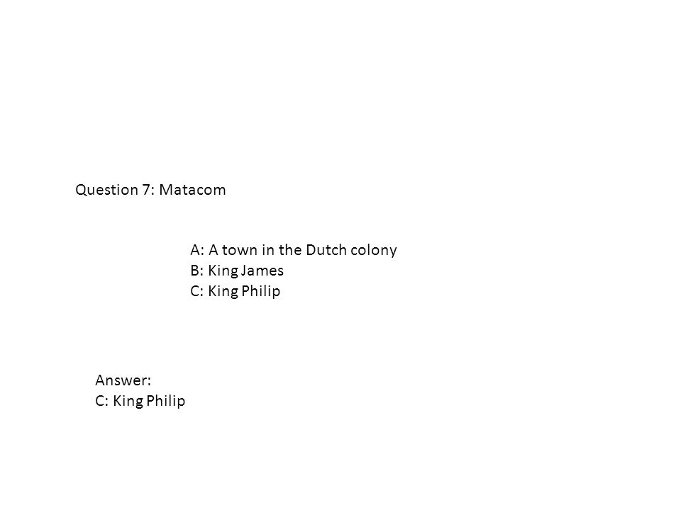 A: A town in the Dutch colony B: King James C: King Philip Question 7: Matacom Answer: C: King Philip
