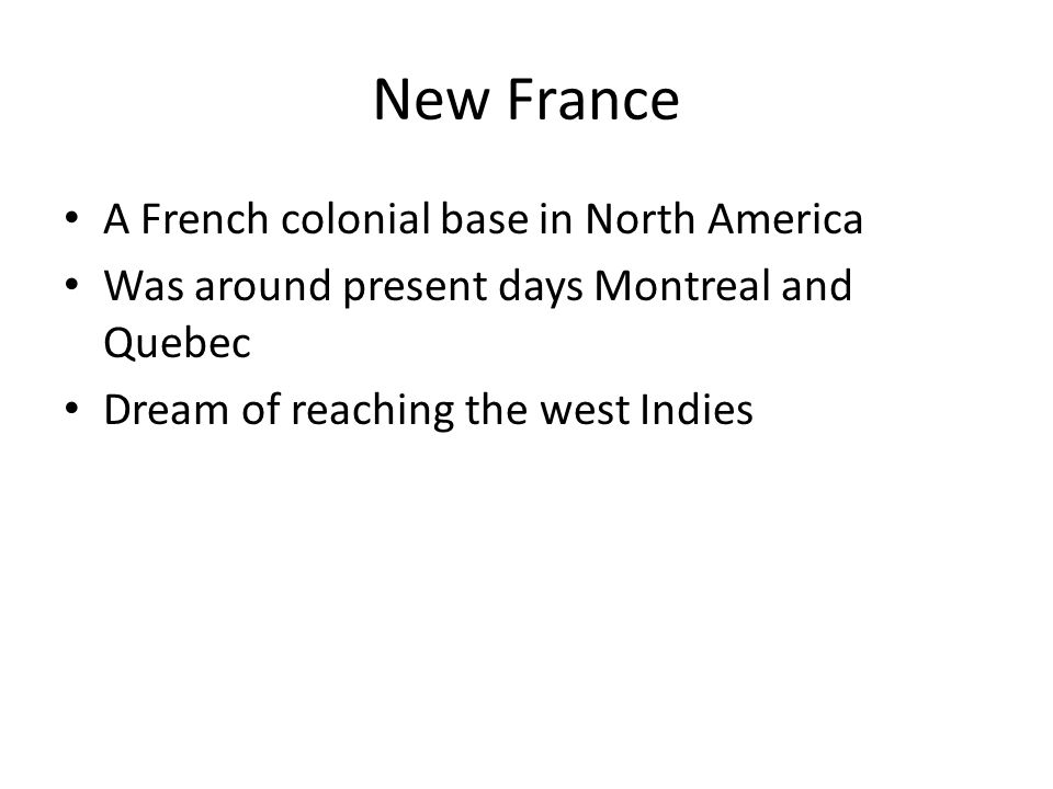 New France A French colonial base in North America Was around present days Montreal and Quebec Dream of reaching the west Indies