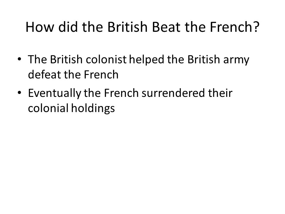 How did the British Beat the French? The British colonist helped the British army defeat the French Eventually the French surrendered their colonial h