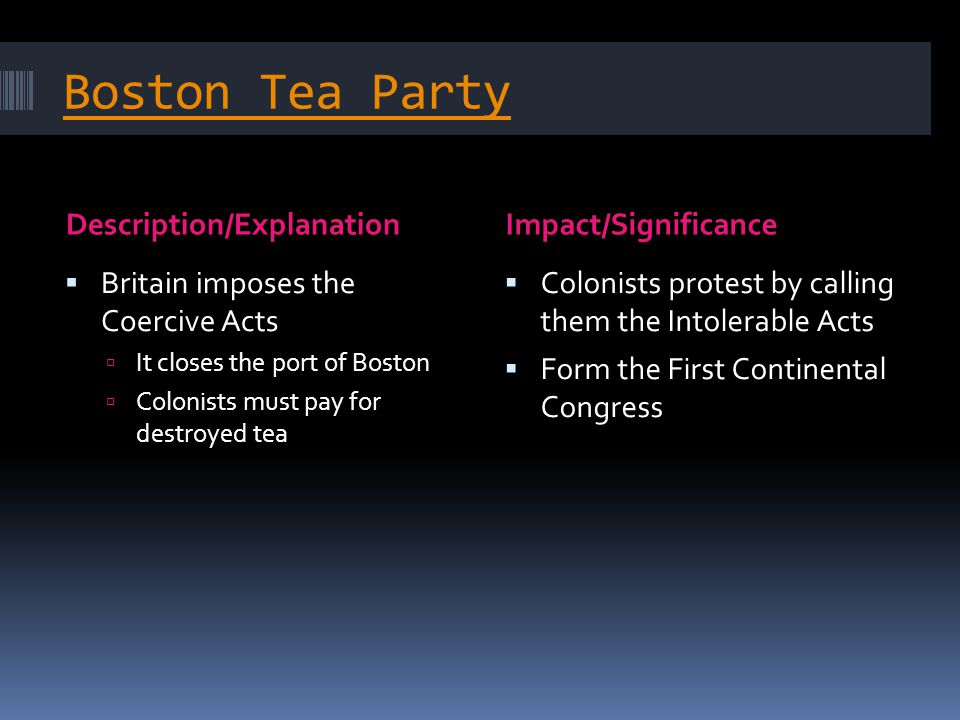 Boston Tea Party Description/ExplanationImpact/Significance  Britain imposes the Coercive Acts  It closes the port of Boston  Colonists must pay fo