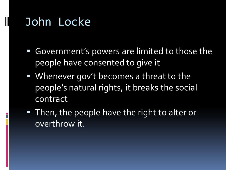 John Locke  Government's powers are limited to those the people have consented to give it  Whenever gov't becomes a threat to the people's natural r