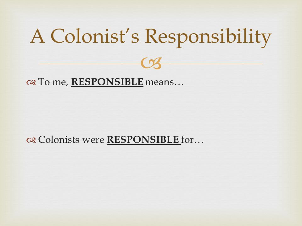   To me, RESPONSIBLE means…  Colonists were RESPONSIBLE for… A Colonist's Responsibility