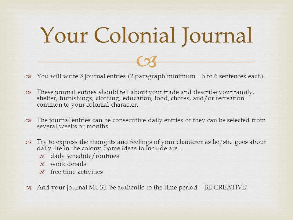  Your Journal Format  Cover Page  Picture  Your Colonial Name  Page 1: Introduction  Your Colonial Name  Your Family Background  Your Occupation  Your Age  Your Educational Background  Your Colony (One of the 13 colonies)  Journal Entry #1  Your voyage to the colony.