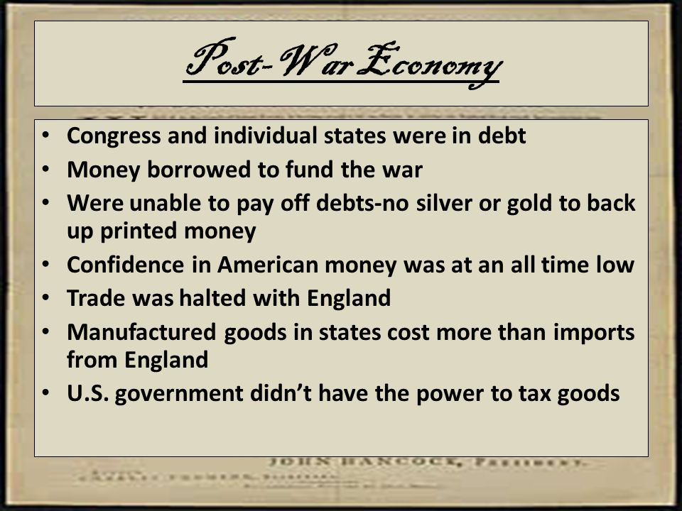 Post-War Economy Congress and individual states were in debt Money borrowed to fund the war Were unable to pay off debts-no silver or gold to back up printed money Confidence in American money was at an all time low Trade was halted with England Manufactured goods in states cost more than imports from England U.S.