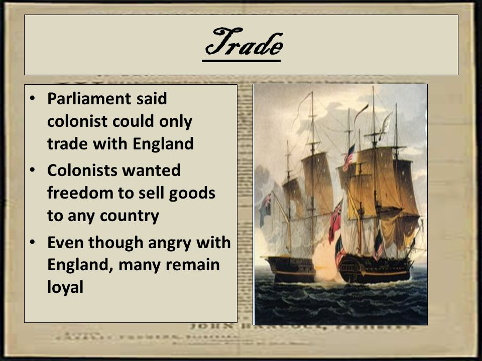 Trade Parliament said colonist could only trade with England Colonists wanted freedom to sell goods to any country Even though angry with England, man