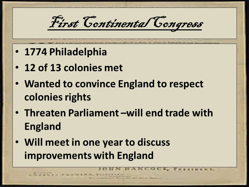 First Continental Congress 1774 Philadelphia 12 of 13 colonies met Wanted to convince England to respect colonies rights Threaten Parliament –will end trade with England Will meet in one year to discuss improvements with England