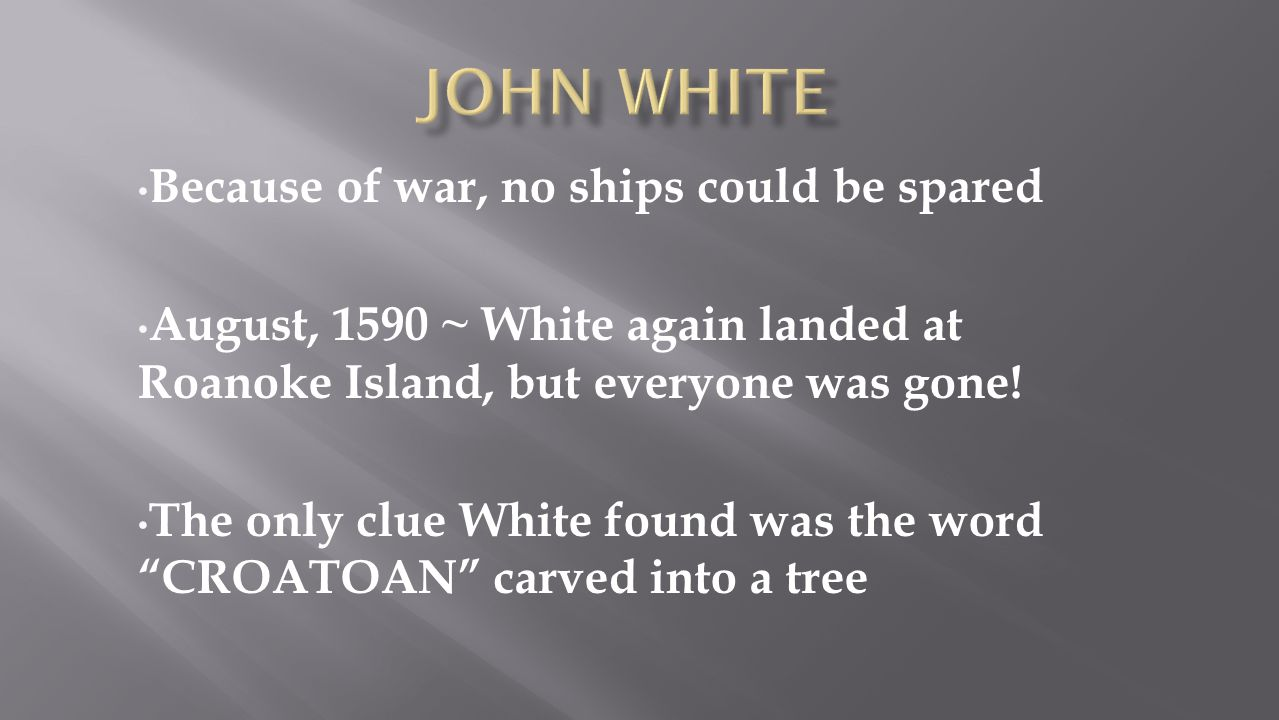 Because of war, no ships could be spared August, 1590 ~ White again landed at Roanoke Island, but everyone was gone! The only clue White found was the