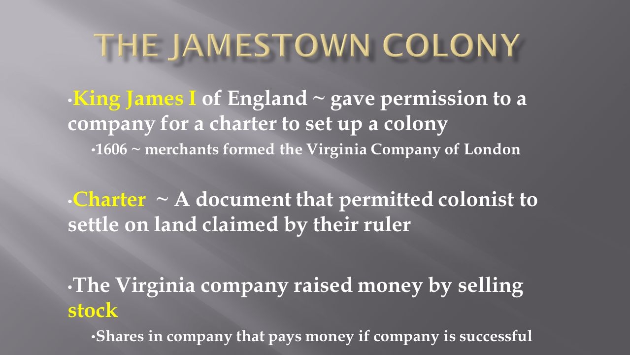 King James I of England ~ gave permission to a company for a charter to set up a colony 1606 ~ merchants formed the Virginia Company of London Charter
