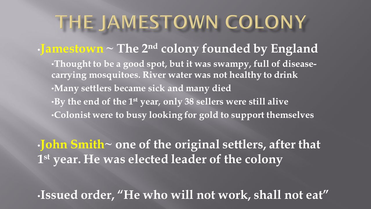 Jamestown ~ The 2 nd colony founded by England Thought to be a good spot, but it was swampy, full of disease- carrying mosquitoes. River water was not