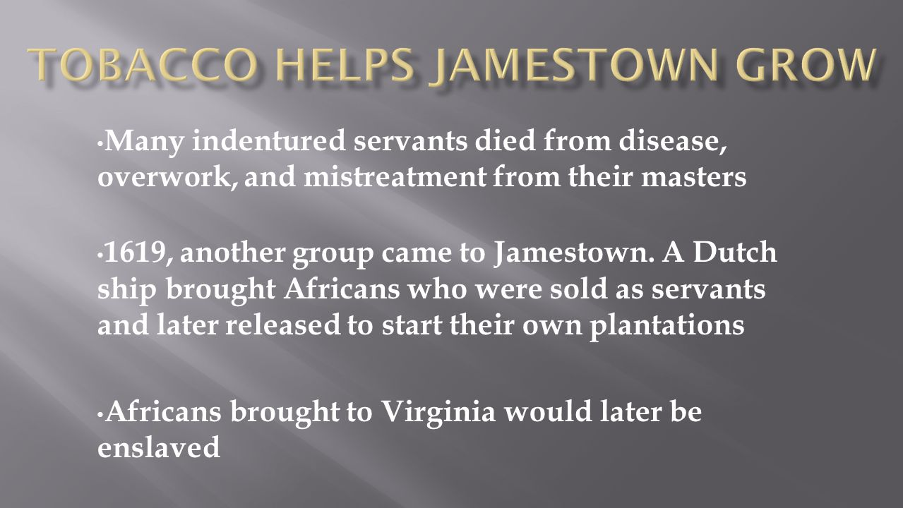 Many indentured servants died from disease, overwork, and mistreatment from their masters 1619, another group came to Jamestown. A Dutch ship brought
