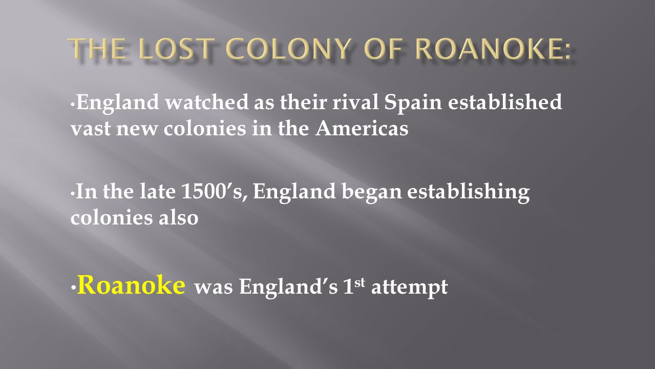 England watched as their rival Spain established vast new colonies in the Americas In the late 1500's, England began establishing colonies also Roanok