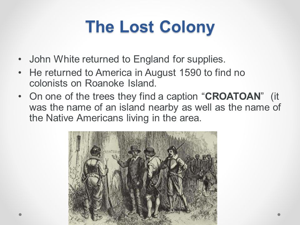 The Lost Colony John White returned to England for supplies. He returned to America in August 1590 to find no colonists on Roanoke Island. On one of t
