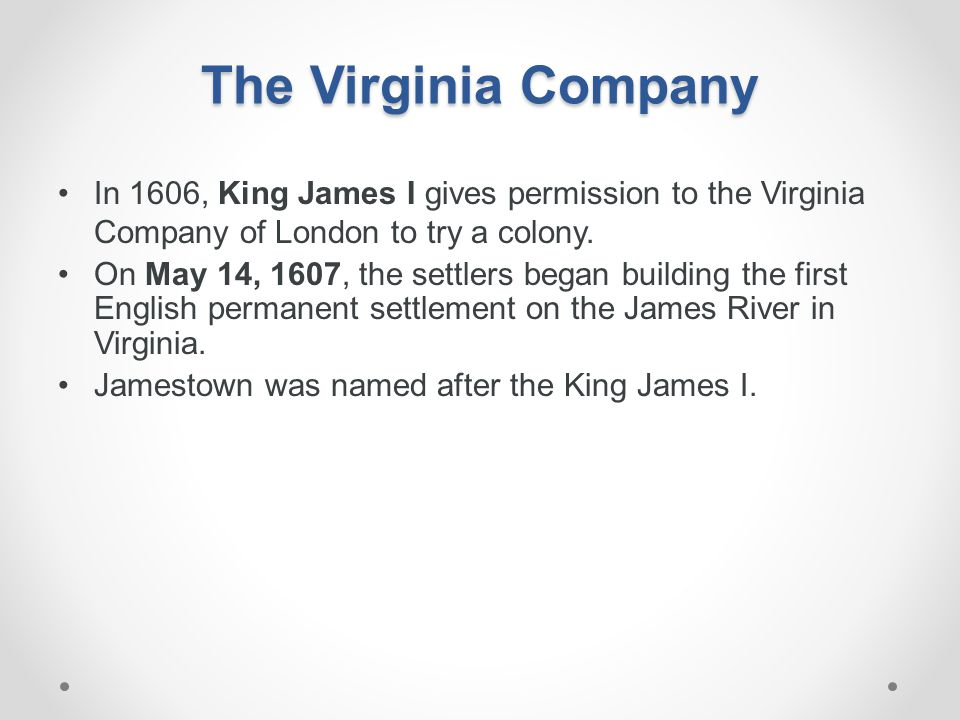 The Virginia Company In 1606, King James I gives permission to the Virginia Company of London to try a colony. On May 14, 1607, the settlers began bui