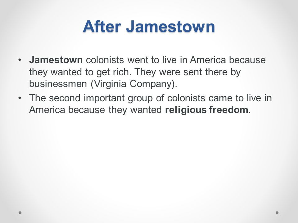 After Jamestown Jamestown colonists went to live in America because they wanted to get rich. They were sent there by businessmen (Virginia Company). T