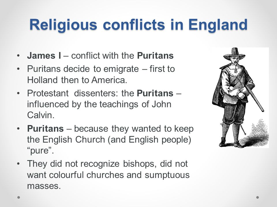 Religious conflicts in England James I – conflict with the Puritans Puritans decide to emigrate – first to Holland then to America. Protestant dissent