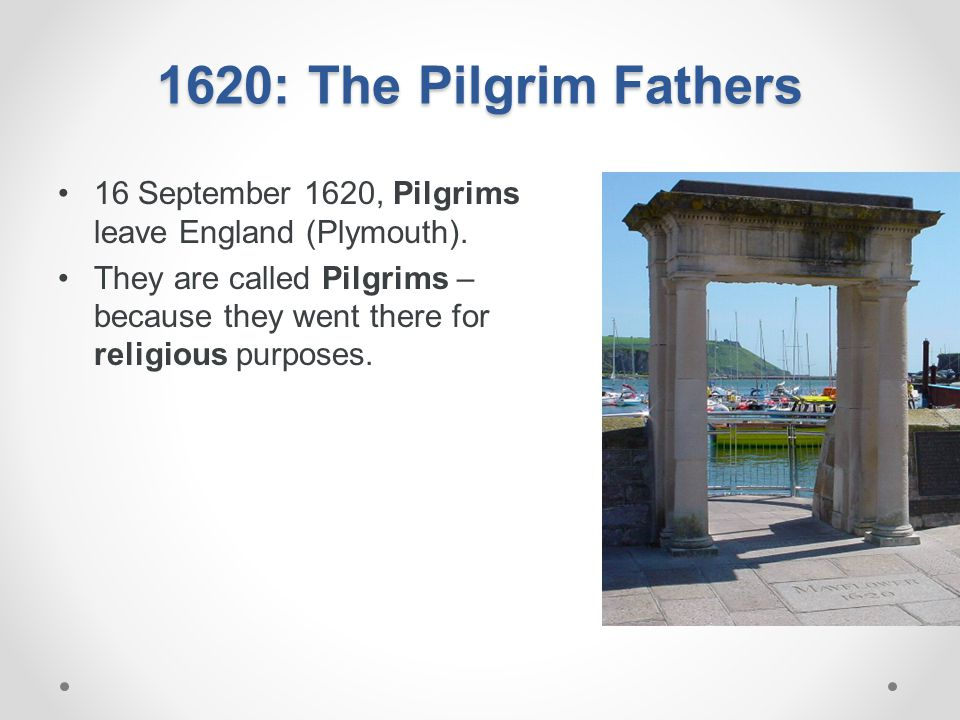 1620: The Pilgrim Fathers 16 September 1620, Pilgrims leave England (Plymouth). They are called Pilgrims – because they went there for religious purpo