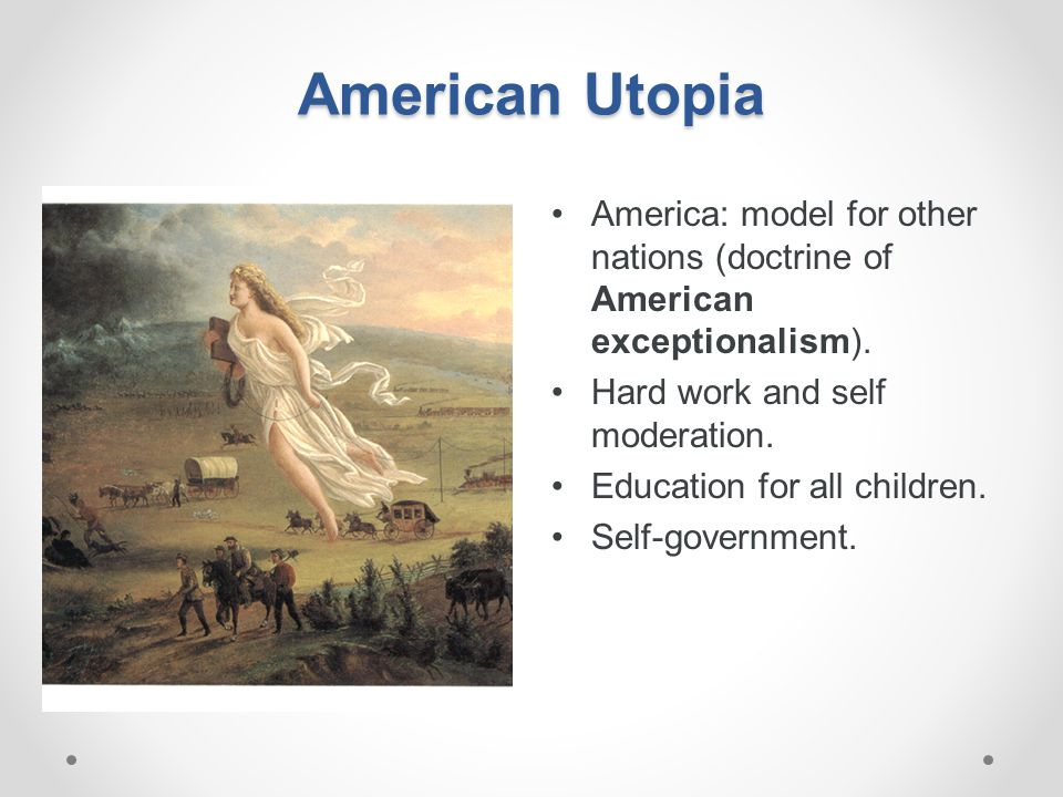 American Utopia America: model for other nations (doctrine of American exceptionalism ). Hard work and self moderation. Education for all children. Se