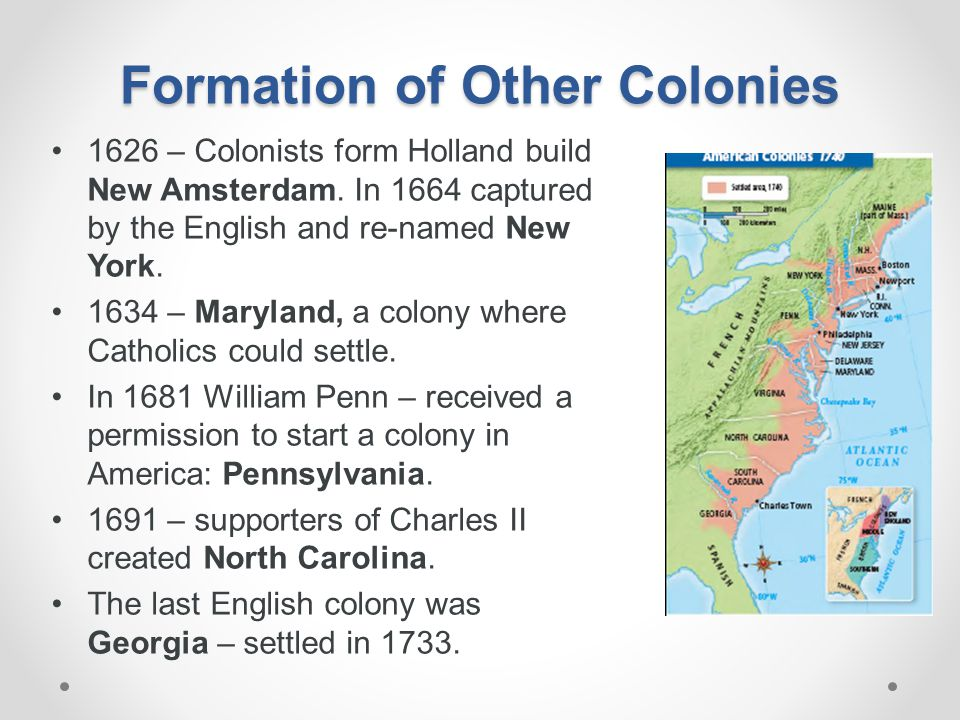 Formation of Other Colonies 1626 – Colonists form Holland build New Amsterdam. In 1664 captured by the English and re-named New York. 1634 – Maryland,