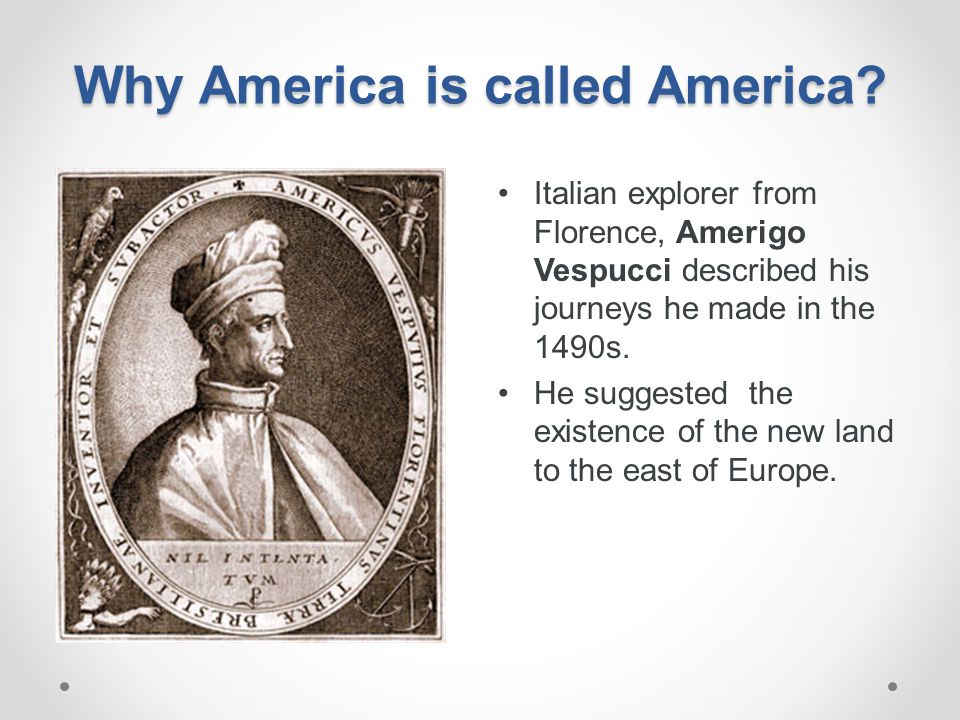 Why America is called America? Italian explorer from Florence, Amerigo Vespucci described his journeys he made in the 1490s. He suggested the existenc