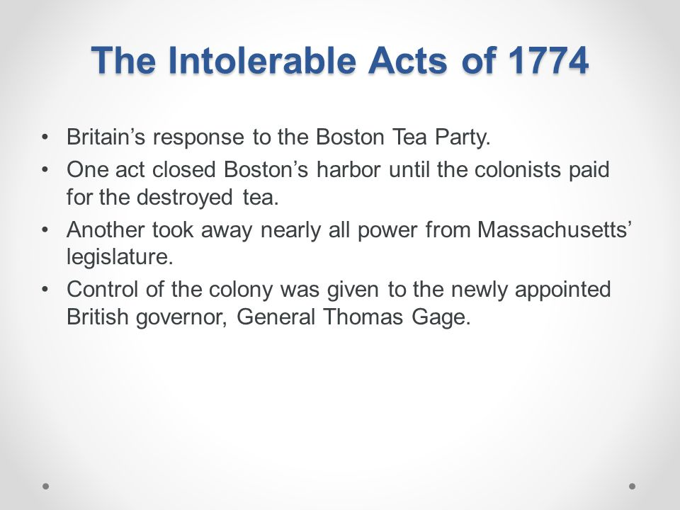 The Intolerable Acts of 1774 Britain's response to the Boston Tea Party. One act closed Boston's harbor until the colonists paid for the destroyed tea