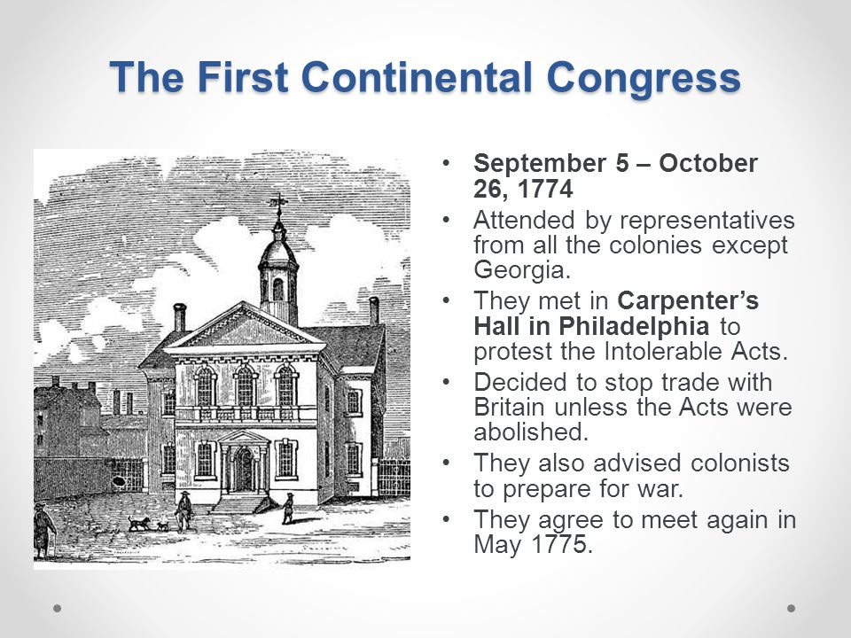 The First Continental Congress September 5 – October 26, 1774 Attended by representatives from all the colonies except Georgia. They met in Carpenter'