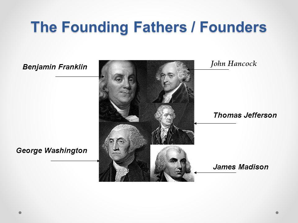 The Founding Fathers / Founders Benjamin Franklin George Washington Thomas Jefferson James Madison John Hancock