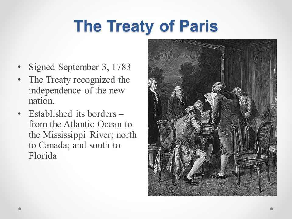 The Treaty of Paris Signed September 3, 1783 The Treaty recognized the independence of the new nation. Established its borders – from the Atlantic Oce