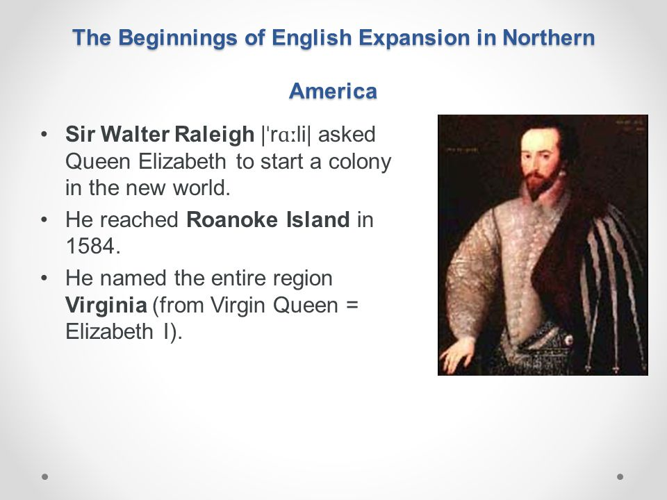 The Beginnings of English Expansion in Northern America Sir Walter Raleigh | ˈ r ɑː li| asked Queen Elizabeth to start a colony in the new world. He r