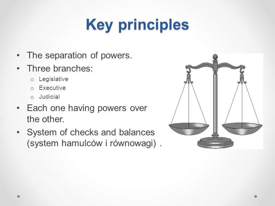 Key principles The separation of powers. Three branches: o Legislative o Executive o Judicial Each one having powers over the other. System of checks