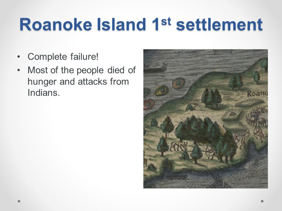 Roanoke Island 1 st settlement Complete failure! Most of the people died of hunger and attacks from Indians.