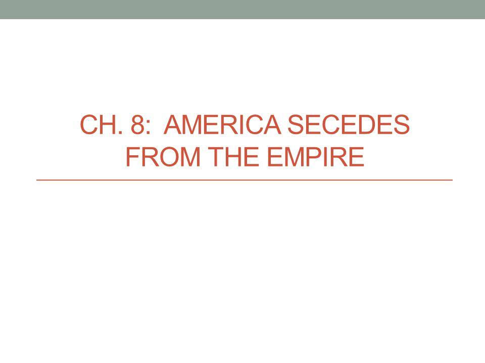 CH. 8: AMERICA SECEDES FROM THE EMPIRE