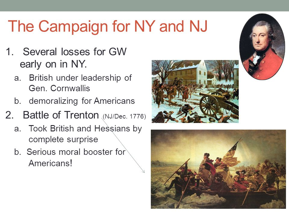 The Campaign for NY and NJ 1. Several losses for GW early on in NY. a. British under leadership of Gen. Cornwallis b. demoralizing for Americans 2. Ba
