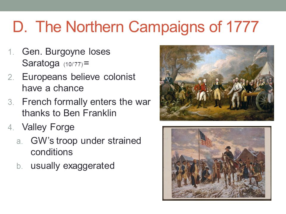 D. The Northern Campaigns of 1777 1. Gen. Burgoyne loses Saratoga (10/'77) = 2. Europeans believe colonist have a chance 3. French formally enters the