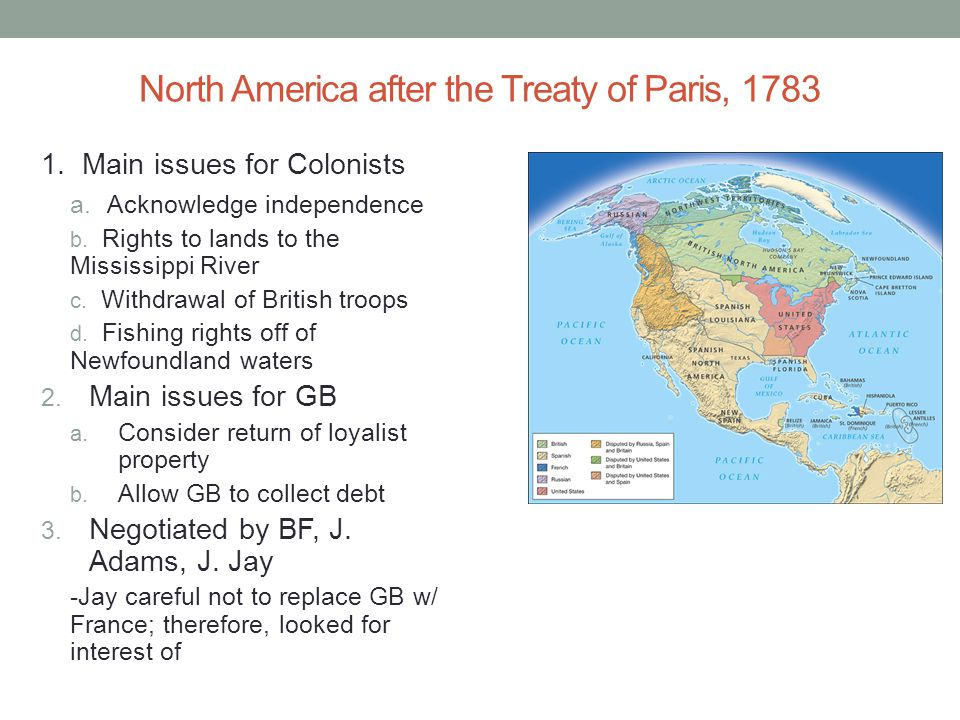 North America after the Treaty of Paris, 1783 1. Main issues for Colonists a. Acknowledge independence b. Rights to lands to the Mississippi River c.