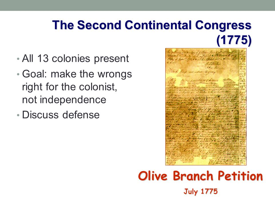 The Second Continental Congress (1775) Olive Branch Petition July 1775 All 13 colonies present Goal: make the wrongs right for the colonist, not indep