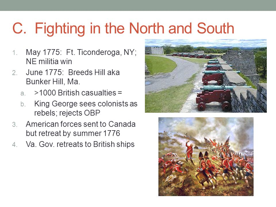 C. Fighting in the North and South 1. May 1775: Ft. Ticonderoga, NY; NE militia win 2. June 1775: Breeds Hill aka Bunker Hill, Ma. a. >1000 British ca