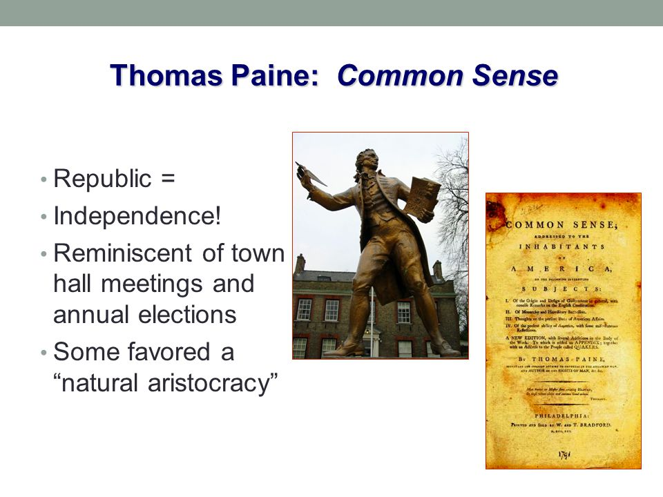 "Thomas Paine: Common Sense Republic = Independence! Reminiscent of town hall meetings and annual elections Some favored a ""natural aristocracy"""