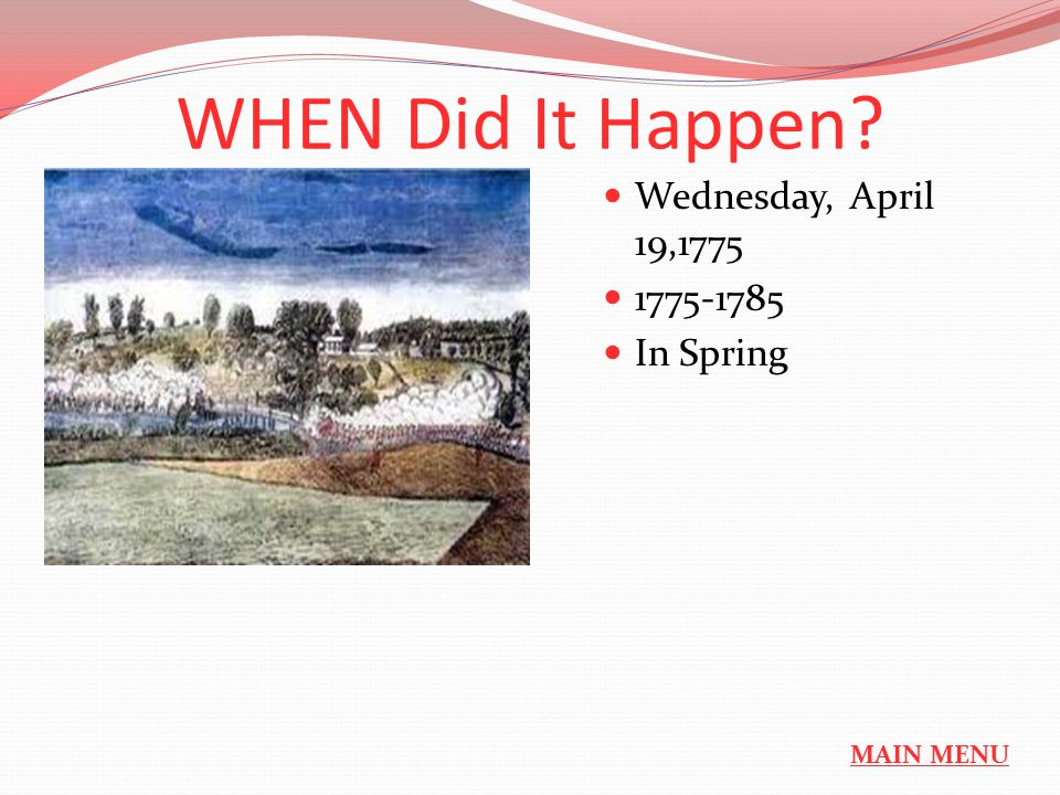 WHEN Did It Happen Wednesday, April 19,1775 1775-1785 In Spring MAIN MENU