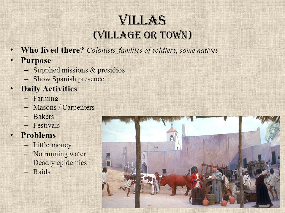 Villas (village or town) Who lived there? Colonists, families of soldiers, some natives Purpose – Supplied missions & presidios – Show Spanish presenc