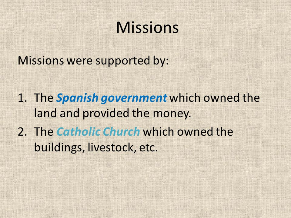 Missions Missions were supported by: 1.The Spanish government which owned the land and provided the money. 2.The Catholic Church which owned the build